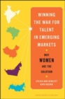 Winning the War for Talent in Emerging Markets : Why Women Are the Solution - Book