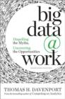 Big Data at Work : Dispelling the Myths, Uncovering the Opportunities - Book