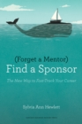 Forget a Mentor, Find a Sponsor : The New Way to Fast-Track Your Career - eBook