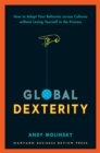 Global Dexterity : How to Adapt Your Behavior Across Cultures without Losing Yourself in the Process - eBook