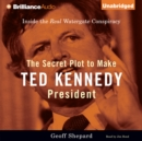 The Secret Plot to Make Ted Kennedy President : Inside the Real Watergate Conspiracy - eAudiobook
