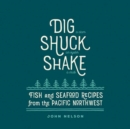 Dig, Shuck, Shake : Fish and Seafood Recipes from the Pacific Northwest - Book