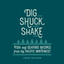 Dig * Shuck * Shake : Fish & Seafood Recipes from the Pacific Northwest - eBook