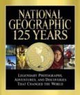 National Geographic 125 Years : Legendary Photographs, Adventures and Discoveries That Changed the World - Book