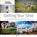 Getting Your Shot : Stunning Photos, How-to Tips, and Endless Inspiration From the Pros - Book