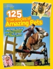 125 True Stories of Amazing Pets : Inspiring Tales of Animal Friendship and Four-Legged Heroes, Plus Crazy Animal Antics - Book