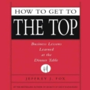 How to Get to the Top : Business Lessons Learned at the Dinner Table - eAudiobook