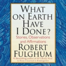 What On Earth Have I Done? : Stories, Observations, and Affirmations - eAudiobook