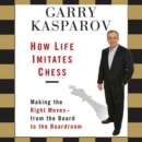 How Life Imitates Chess : Making the Right Moves - From the Board to the Boardroom - eAudiobook