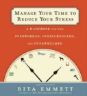 Manage Your Time to Reduce Your Stress : A Handbook for the Overworked, Overscheduled, and Overwhelmed - eAudiobook
