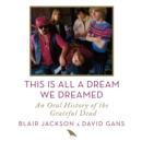 This Is All a Dream We Dreamed : An Oral History of the Grateful Dead - eAudiobook