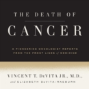 The Death of Cancer : After Fifty Years on the Front Lines of Medicine, a Pioneering Oncologist Reveals Why the War on Cancer Is Winnable--and How We Can Get There - eAudiobook