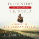 Encounters at the Heart of the World : A History of the Mandan People - eAudiobook
