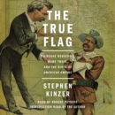 The True Flag : Theodore Roosevelt, Mark Twain, and the Birth of American Empire - eAudiobook