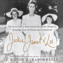 Jackie, Janet & Lee : The Secret Lives of Janet Auchincloss and Her Daughters Jacqueline Kennedy Onassis and Lee Radziwill - eAudiobook