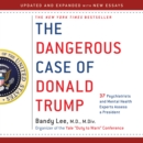 The Dangerous Case of Donald Trump : 37 Psychiatrists and Mental Health Experts Assess a President - Updated and Expanded with New Essays - eAudiobook