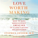 Love Worth Making : How to Have Ridiculously Great Sex in a Long-Lasting Relationship - eAudiobook