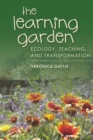 The Learning Garden : Ecology, Teaching, and Transformation - Book