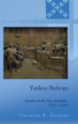 Yankee Bishops : Apostles in the New Republic, 1783 to 1873 - Book