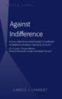 Against Indifference : Four Christian Responses to Jewish Suffering During the Holocaust (C. S. Lewis, Thomas Merton, Dietrich Bonhoeffer, Andre and Magda Trocme) - Book