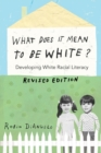 What Does It Mean to Be White? : Developing White Racial Literacy - Revised Edition - Book