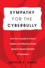 Sympathy for the Cyberbully : How the Crusade to Censor Hostile and Offensive Online Speech Abuses Freedom of Expression - Book