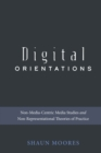 Digital Orientations : Non-Media-Centric Media Studies and Non-Representational Theories of Practice - eBook