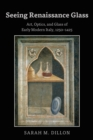 Seeing Renaissance Glass : Art, Optics, and Glass of Early Modern Italy, 1250-1425 - eBook