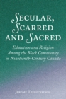 Secular, Scarred and Sacred : Education and Religion Among the Black Community in Nineteenth-Century Canada - eBook