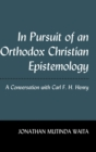 In Pursuit of an Orthodox Christian Epistemology : A Conversation with Carl F. H. Henry - Book