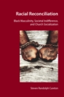 Racial Reconciliation : Black Masculinity, Societal Indifference, and Church Socialization - eBook