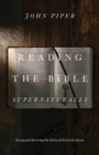 Reading the Bible Supernaturally : Seeing and Savoring the Glory of God in Scripture - Book
