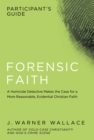 Forensic Faith Participant's Guide : A Homicide Detective Makes the Case for a More Reasonable, Evidential Christian Faith - eBook