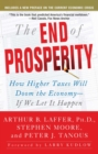 The End of Prosperity : How Higher Taxes Will Doom the Economy--If We Let It Happen - eBook