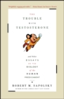 The Trouble With Testosterone : And Other Essays On The Biology Of The Human Predi - eBook