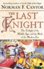 The Last Knight : The Twilight of the Middle Ages and the Birth of t - eBook