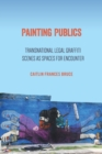 Painting Publics : Transnational Legal Graffiti Scenes as Spaces for Encounter - Book