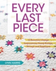 Every Last Piece : 12 Beautiful Design Inspirations Using Scraps, Strings and Applique - Book