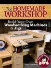 The Homemade Workshop : Build Your Own Woodworking Machines and Jigs - Book