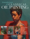 Foundations of Classical Oil Painting : How to Paint Realistic People, Landscapes and Still Life - Book