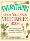The Everything Grow Your Own Vegetables Book : Your Complete Guide to planting, tending, and harvesting vegetables - eBook