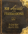 101 Secrets of the Freemasons : The Truth Behind the World's Most Mysterious Society - Book
