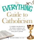 The Everything Guide to Catholicism : A complete introduction to the beliefs, traditions, and tenets of the Catholic Church from past to present - eBook