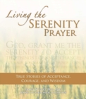 Living the Serenity Prayer : True Stories of Acceptance, Courage, and Wisdom - eBook