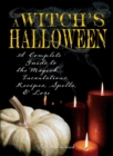 Witch's Halloween : A Complete Guide to the Magick, Incantations, Recipes, Spells, and Lore - eBook