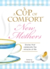 A Cup of Comfort for New Mothers : Stories that celebrate the miracle of life - eBook