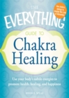 The Everything Guide to Chakra Healing : Use your body's subtle energies to promote health, healing, and happiness - eBook