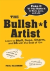 The Bullsh*t Artist : Learn to Bluff, Dupe, Charm, and BS with the Best of 'Em - eBook