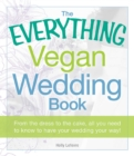 The Everything Vegan Wedding Book : From the dress to the cake, all you need to know to have your wedding your way! - eBook