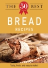 The 50 Best Bread Recipes : Tasty, fresh, and easy to make! - eBook